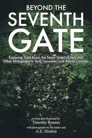 Beyond the Seventh Gate: Exploring Toad Road, the Seven Gates of Hell, and Other Strangeness in York, Lancaster, and Adams Counties by Timothy Renner (2016)
