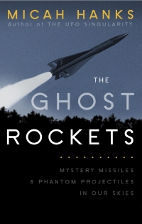 The Ghost Rockets: Mystery Missiles and Phantom Projectiles in our Skies by Micah Hanks (2013)