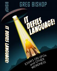It Defies Language! Essays on UFO's and Other Weirdness by Greg Bishop (2016)